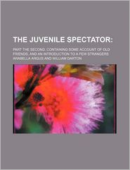 The Juvenile Spectator; Part The Second. Containing Some Account Of Old Friends, And An Introduction To A Few Strangers - Arabella Argus