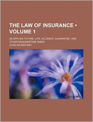 The Law Of Insurance (Volume 1); As Applied To Fire, Life, Accident, Guarantee, And Other Non-Maritime Risks - John Wilder May
