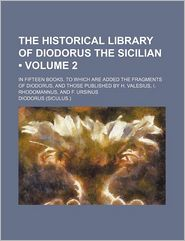 The Historical Library Of Diodorus The Sicilian (Volume 2); In Fifteen Books. To Which Are Added The Fragments Of Diodorus, And Those Published - Siculus. Diodorus