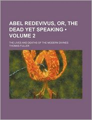 Abel Redevivus, Or, The Dead Yet Speaking (Volume 2); The Lives And Deaths Of The Modern Divines - Thomas Fuller
