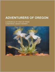 Adventurers of Oregon; A Chronicle of the Fur Trade - Constance Lindsay Skinner