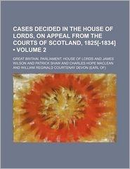 Cases Decided In The House Of Lords, On Appeal From The Courts Of Scotland, 1825[-1834] (Volume 2) - Great Britain. Parliament. Lords