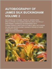 Autobiography Of James Silk Buckingham (Volume 2); Including His Voyages, Travels, Adventures, Speculations, Successes And Failures, Faithfully - James Silk Buckingham