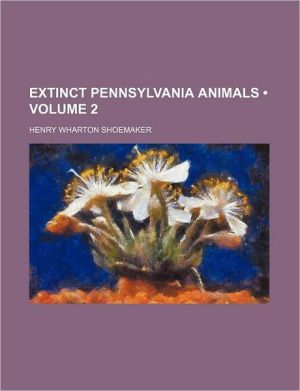 Extinct Pennsylvania Animals (Volume 2) - Henry Wharton Shoemaker