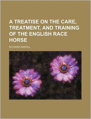 A Treatise On The Care, Treatment, And Training Of The English Race Horse - Richard Darvill