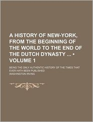 A History of New York: From the Beginning of the World to the End of the Dutch Dynasty: Being the Only Authentic History of the Times that Ever Hath Been or Ever Will Be Published - Washington Irving