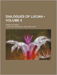 Dialogues Of Lucian (Volume 5); From The Greek - Lucian