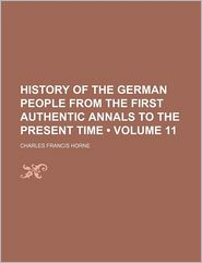 History Of The German People From The First Authentic Annals To The Present Time (Volume 11) - Charles Francis Horne