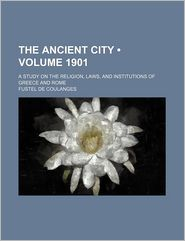 The Ancient City (1901); A Study On The Religion, Laws, And Institutions Of Greece And Rome - Fustel De Coulanges