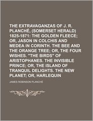 The Extravaganzas Of J.R. Planch, Esq, (Somerset Herald) 1825-1871 (Volume 3); The Golden Fleece; Or, Jason In Colchis And Medea In Corinth. - James Robinson Planch