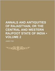 Annals And Antiquities Of Rajast'Han, Or The Central And Western Rajpoot State Of India (Volume 2) - James Tod