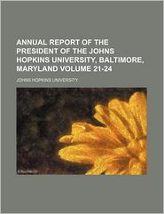 Annual Report of the President of the Johns Hopkins University, Baltimore, Maryland Volume 21-24 - Johns Hopkins University