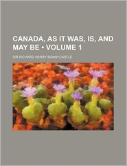 Canada, As It Was, Is, And May Be (Volume 1) - Richard Henry Bonnycastle