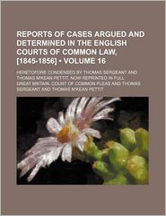 Reports of Cases Argued and Determined in the English Courts of Common Law, [1845-1856] (Volume 16); Heretofore Condensed by Thomas Sergeant and Thomas M'kean Pettit, Now Reprinted in Full - Great Britain. Court of Pleas