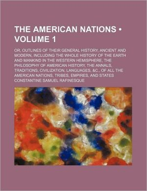 The American Nations (Volume 1); Or, Outlines of Their General History, Ancient and Modern, Including the Whole History of the Earth and Mankind in th