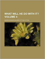 What Will He Do With It? (Volume 4) - Baron Edward Bulwer Lytton Lytton