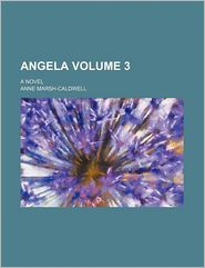 Angela Volume 3; A Novel - Anne Marsh-Caldwell