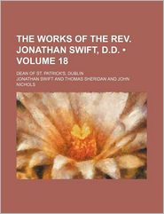 The Works Of The Rev. Jonathan Swift, D.D. (Volume 18); Dean Of St. Patrick's, Dublin - Jonathan Swift