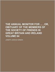 The Annual Monitor For, Or, Obituary Of The Members Of The Society Of Friends In Great Britain And Ireland (Volume 64)