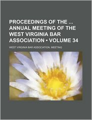 Proceedings Of The Annual Meeting Of The West Virginia Bar Association (Volume 34) - West Virginia Bar Association. Meeting