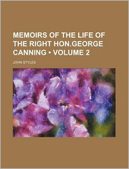 Memoirs Of The Life Of The Right Hon. George Canning (Volume 2) - John Styles