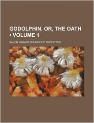 Godolphin, Or, The Oath (Volume 1) - Baron Edward Bulwer Lytton Lytton