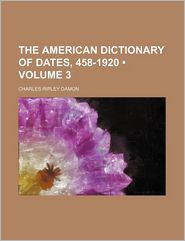 The American Dictionary Of Dates, 458-1920 (Volume 3) - Charles Ripley Damon