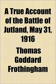 A True Account of the Battle of Jutland, May 31, 1916 - Thomas Goddard Frothingham
