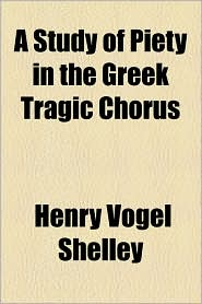 A Study of Piety in the Greek Tragic Chorus - Henry Vogel Shelley
