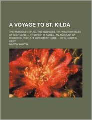 A Voyage to St. Kilda; The Remotest of All the Hebrides. Or, Western Isles of Scotland. to Which Is Added, an Account of Roderick, the Late Imposter - Martin Martin