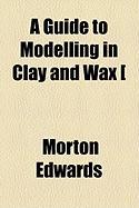 A Guide to Modelling in Clay and Wax [