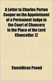 A Letter to Charles Purton Cooper on the Appointment of a Permanent Judge in the Court of Chancery in the Place of the Lord Chancellor. [2 - Causidicus Pseud