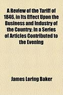 A Review of the Tariff of 1846, in Its Effect Upon the Business and Industry of the Country; In a Series of Articles Contributed to the Evening