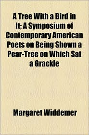 A Tree with a Bird in It; A Symposium of Contemporary American Poets on Being Shown a Pear-Tree on Which SAT a Grackle - Margaret Widdemer
