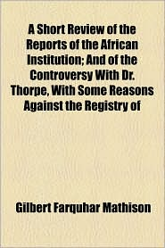 A Short Review of the Reports of the African Institution; And of the Controversy with Dr. Thorpe, with Some Reasons Against the Registry of - Gilbert Farquhar Mathison