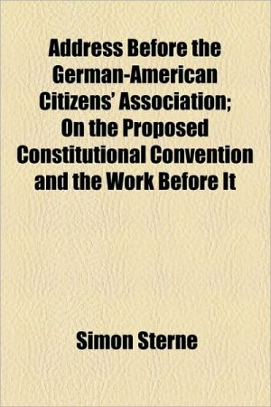 Address Before the German-American Citizens' Association; On the Proposed Constitutional Convention and the Work Before It - Simon Sterne