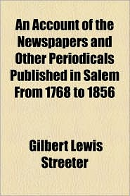 An Account of the Newspapers and Other Periodicals Published in Salem from 1768 to 1856 - Gilbert Lewis Streeter