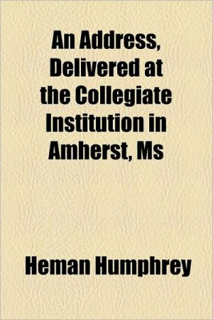 An Address, Delivered at the Collegiate Institution in Amherst, MS - Heman Humphrey