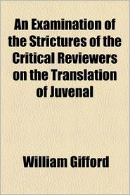 An Examination of the Strictures of the Critical Reviewers on the Translation of Juvenal - William Gifford