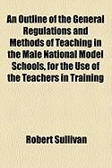 An Outline of the General Regulations and Methods of Teaching in the Male National Model Schools, for the Use of the Teachers in Training
