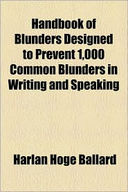 Handbook of Blunders Designed to Prevent 1,000 Common Blunders in Writing and Speaking - Harlan Hoge Ballard