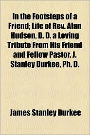In the Footsteps of a Friend; Life of REV. Alan Hudson, D.D. a Loving Tribute from His Friend and Fellow Pastor, J. Stanley Durkee, PH. D. - James Stanley Durkee