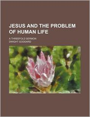 Jesus and the Problem of Human Life; A Threefold Sermon - Dwight Goddard