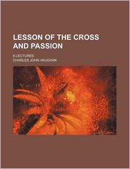Lesson of the Cross and Passion; 6 Lectures - Charles John Vaughan