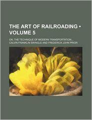 The Art Of Railroading (Volume 5); Or, The Technique Of Modern Transportation - Calvin Franklin Swingle