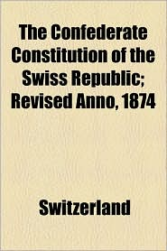 The Confederate Constitution of the Swiss Republic; Revised Anno, 1874 - Switzerland