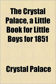 The Crystal Palace, a Little Book for Little Boys for 1851 - Crystal Palace