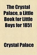 The Crystal Palace, a Little Book for Little Boys for 1851
