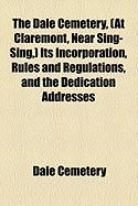 The Dale Cemetery, (at Claremont, Near Sing-Sing, ) Its Incorporation, Rules and Regulations, and the Dedication Addresses
