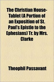 The Christian House-Tablet (a Portion of an Exposition of St. Paul's Epistle to the Ephesians) Tr. by Mrs. Clarke - Theophil Passavant